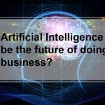 Can Artificial Intelligence be the future of doing business?