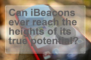 Can iBeacons ever reach the heights of its true potential - cover
