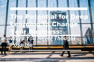 The Potential for Deep Learning to Change Your Business: Ways You Never Thought Possible_Cover