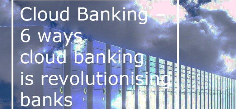 Cloud Banking – 6 ways cloud banking is revolutionising banks
