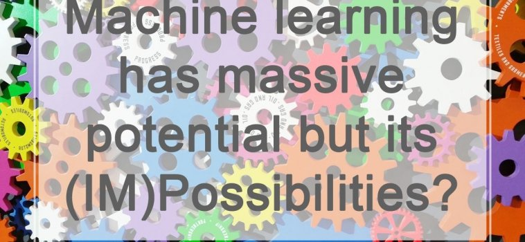 Machine learning has massive potential but its (IM)Possibilities?
