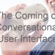 The Coming of Conversational User Interface