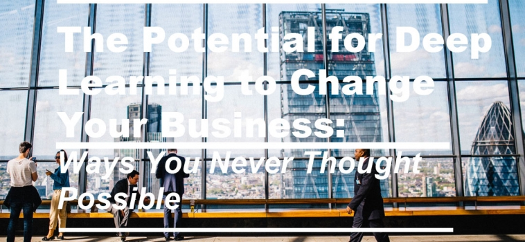The Potential for Deep Learning to Change Your Business