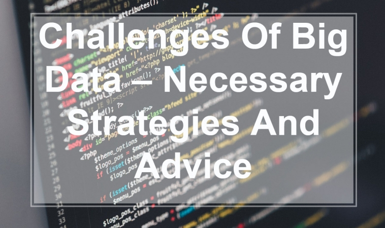 Challenges of Big Data – Necessary Strategies and Advice
