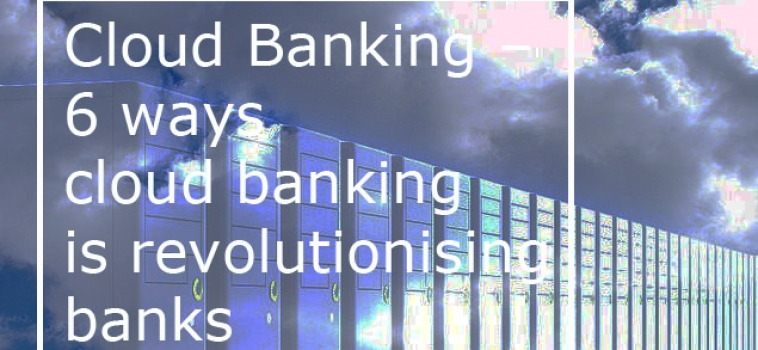 Cloud Banking – 6 ways cloud banking is revolutionising banks